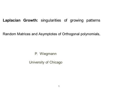 Laplacian Growth: singularities of growing patterns Random Matrices and Asymptotes of Orthogonal polynomials, P. Wiegmann University of Chicago P. Wiegmann.