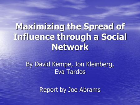 Maximizing the Spread of Influence through a Social Network By David Kempe, Jon Kleinberg, Eva Tardos Report by Joe Abrams.