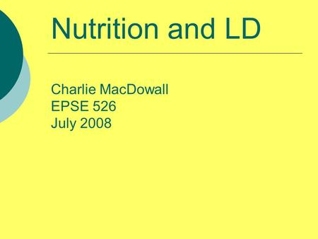 Nutrition and LD Charlie MacDowall EPSE 526 July 2008.