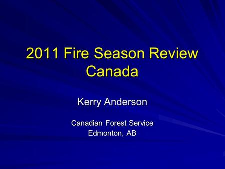 2011 Fire Season Review Canada Kerry Anderson Canadian Forest Service Edmonton, AB.