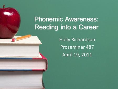 Phonemic Awareness: Reading into a Career Holly Richardson Proseminar 487 April 19, 2011.