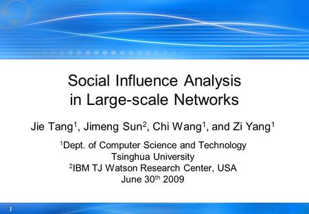 1 Social Influence Analysis in Large-scale Networks Jie Tang 1, Jimeng Sun 2, Chi Wang 1, and Zi Yang 1 1 Dept. of Computer Science and Technology Tsinghua.