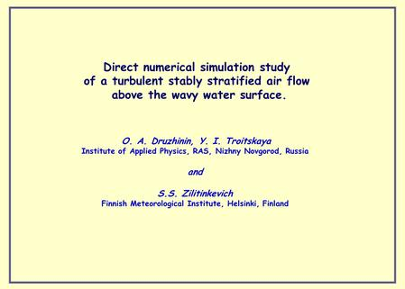 Direct numerical simulation study of a turbulent stably stratified air flow above the wavy water surface. O. A. Druzhinin, Y. I. Troitskaya Institute of.