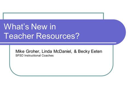 What's New in Teacher Resources? Mike Groher, Linda McDaniel, & Becky Eeten SFSD Instructional Coaches.