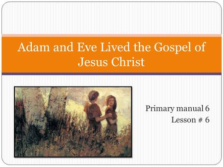 Primary manual 6 Lesson # 6 Adam and Eve Lived the Gospel of Jesus Christ.