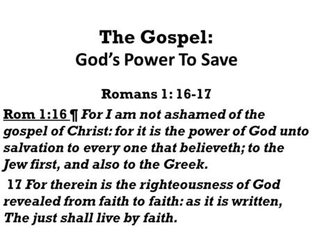 The Gospel: God's Power To Save Romans 1: 16-17 Rom 1:16 ¶ For I am not ashamed of the gospel of Christ: for it is the power of God unto salvation to every.
