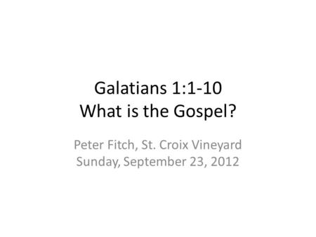 Galatians 1:1-10 What is the Gospel? Peter Fitch, St. Croix Vineyard Sunday, September 23, 2012.