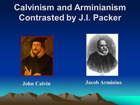 Calvinism and Arminianism Contrasted by J.I. Packer John Calvin Jacob Arminius.
