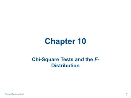 Chapter 10 Chi-Square Tests and the F- Distribution 1 Larson/Farber 4th ed.