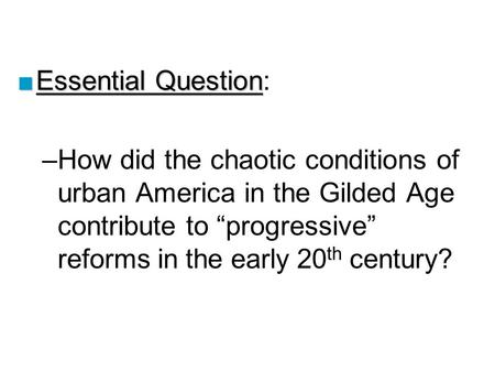 "■Essential Question ■Essential Question: –How did the chaotic conditions of urban America in the Gilded Age contribute to ""progressive"" reforms in the."