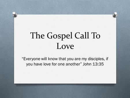 "The Gospel Call To Love ""Everyone will know that you are my disciples, if you have love for one another"" John 13:35."