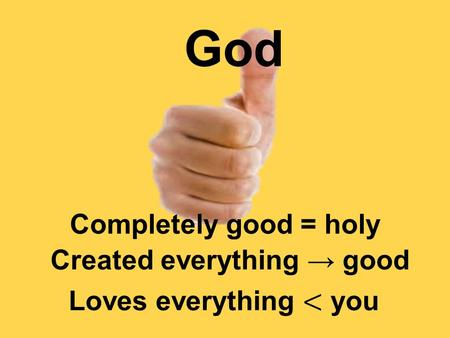 God Completely good = holy Created everything → good.