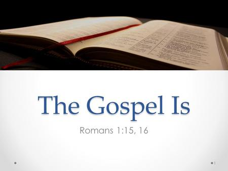 The Gospel Is Romans 1:15, 16 1. Romans 1:15-16 14 I am debtor both to the Greeks, and to the Barbarians; both to the wise, and to the unwise. 15 So,