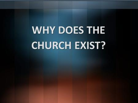 WHY DOES THE CHURCH EXIST?. Foundational reasons for who we are and what we do!