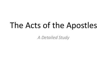 The Acts of the Apostles A Detailed Study. Questions About Acts Who wrote it? When was it written? Why was it written?