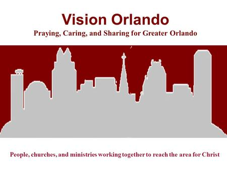 Vision Orlando Praying, Caring, and Sharing for Greater Orlando People, churches, and ministries working together to reach the area for Christ.
