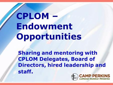 CPLOM – Endowment Opportunities Sharing and mentoring with CPLOM Delegates, Board of Directors, hired leadership and staff.