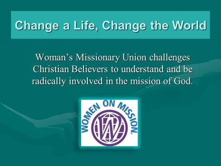 Change a Life, Change the World Woman's Missionary Union challenges Christian Believers to understand and be radically involved in the mission of God.