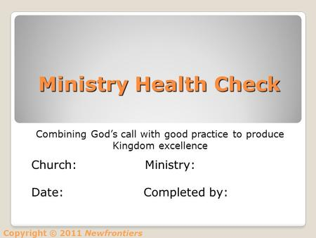 Ministry Health Check Combining God's call with good practice to produce Kingdom excellence Church: Ministry: Date: Completed by: Copyright © 2011 Newfrontiers.