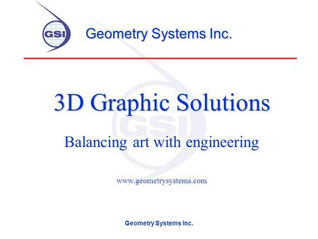 Geometry Systems Inc. 3D Graphic Solutions Balancing art with engineering www.geometrysystems.com.