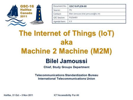 Halifax, 31 Oct – 3 Nov 2011ICT Accessibility For All The Internet of Things (IoT) aka Machine 2 Machine (M2M) Bilel Jamoussi Chief, Study Groups Department.