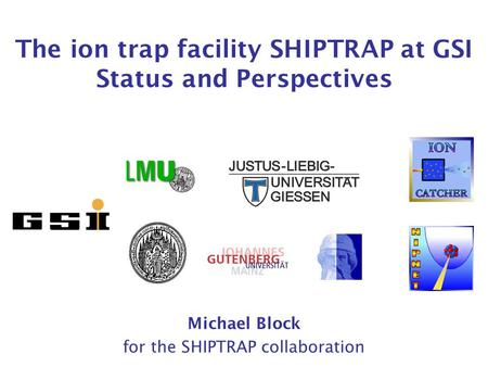 The ion trap facility SHIPTRAP at GSI Status and Perspectives Michael Block for the SHIPTRAP collaboration.