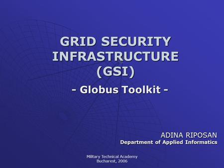 Military Technical Academy Bucharest, 2006 GRID SECURITY INFRASTRUCTURE (GSI) - Globus Toolkit - ADINA RIPOSAN Department of Applied Informatics.