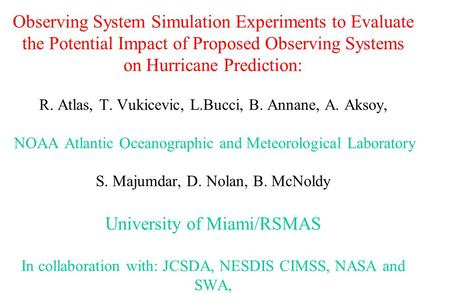 Observing System Simulation Experiments to Evaluate the Potential Impact of Proposed Observing Systems on Hurricane Prediction: R. Atlas, T. Vukicevic,