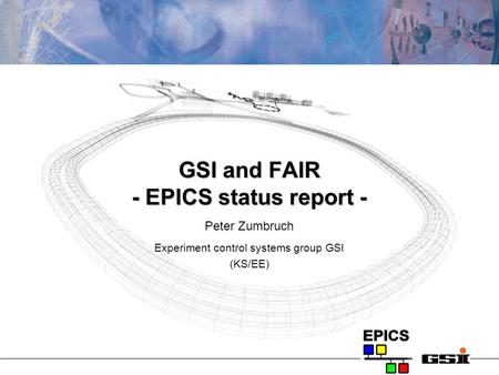 GSI and FAIR - EPICS status report - Peter Zumbruch Experiment control systems group GSI (KS/EE)