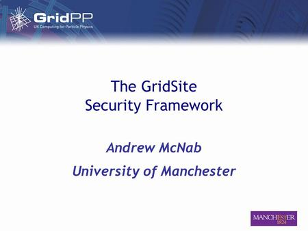 The GridSite Security Framework Andrew McNab University of Manchester.