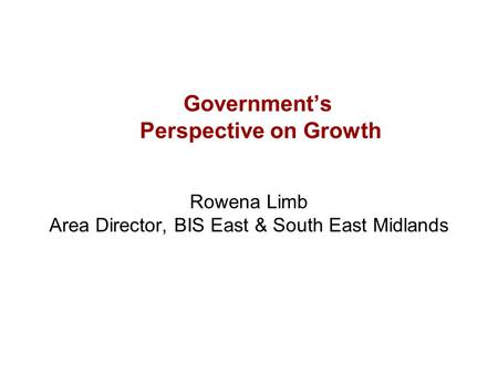 Government's Perspective on Growth Rowena Limb Area Director, BIS East & South East Midlands.