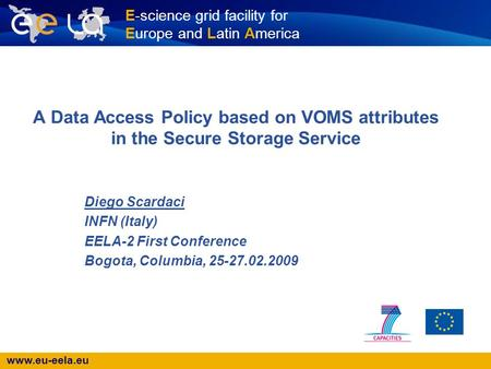 Www.eu-eela.eu E-science grid facility for Europe and Latin America A Data Access Policy based on VOMS attributes in the Secure Storage Service Diego Scardaci.