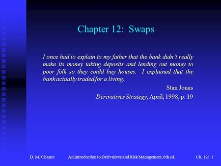 D. M. ChanceAn Introduction to Derivatives and Risk Management, 6th ed.Ch. 12: 1 Chapter 12: Swaps I once had to explain to my father that the bank didn't.