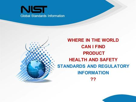 Global Standards Information WHERE IN THE WORLD CAN I FIND PRODUCT HEALTH AND SAFETY STANDARDS AND REGULATORY INFORMATION ??