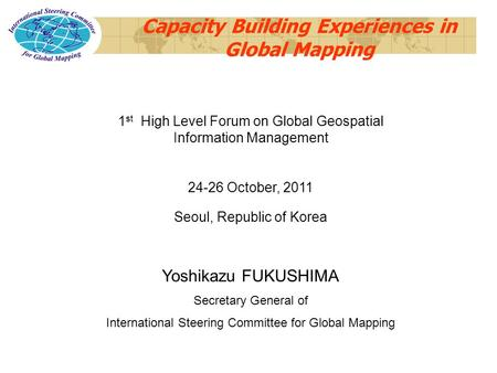Capacity Building Experiences in Global Mapping 1 st High Level Forum on Global Geospatial Information Management 24-26 October, 2011 Seoul, Republic of.
