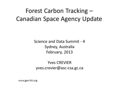 Forest Carbon Tracking – Canadian Space Agency Update  Science and Data Summit - 4 Sydney, Australia February, 2013 Yves CREVIER