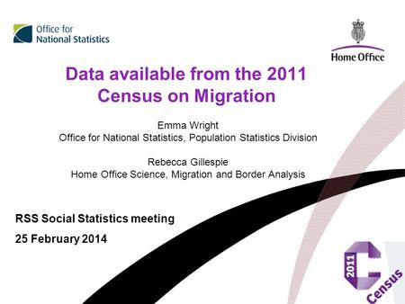 Data available from the 2011 Census on Migration RSS Social Statistics meeting 25 February 2014 Emma Wright Office for National Statistics, Population.