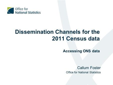 Dissemination Channels for the 2011 Census data Accessing ONS data Callum Foster Office for National Statistics.