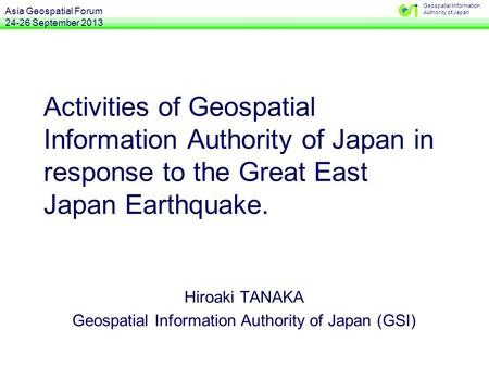 Geospatial Information Authority of Japan Activities of Geospatial Information Authority of Japan in response to the Great East Japan Earthquake. Hiroaki.