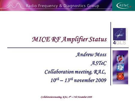 Collaboration meeting, RAL, 4 th – 7th November 2009 Andrew Moss ASTeC Collaboration meeting, RAL, 10 th – 13 th november 2009 MICE RF Amplifier Status.