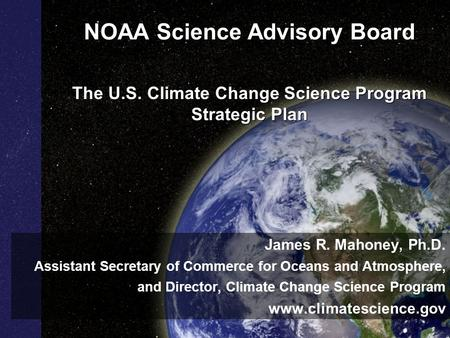NOAA Science Advisory Board The U.S. Climate Change Science Program Strategic Plan James R. Mahoney, Ph.D. Assistant Secretary of Commerce for Oceans and.