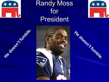 Randy Moss for President He doesn't fumble.. Background Randall Gene Moss Originally from West Virginia Age – 38 D.O.B. – 02/13/1971 6'4'', 210 lbs Gender.