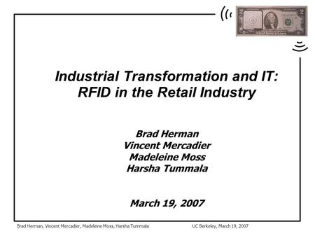 Brad Herman, Vincent Mercadier, Madeleine Moss, Harsha TummalaUC Berkeley, March 19, 2007 Industrial Transformation and IT: RFID in the Retail Industry.