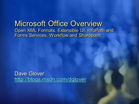 Dave Glover http://blogs.msdn.com/dglover 4/15/2017 11:12 PM Microsoft Office Overview Open XML Formats, Extensible UI, InfoPath and Forms Services, Workflow.