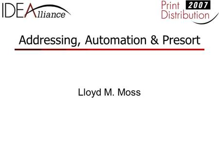 Addressing, Automation & Presort Lloyd M. Moss. Agenda Overview of how Addressing, Automation and Presort earn postal discounts Addressing Requirements: