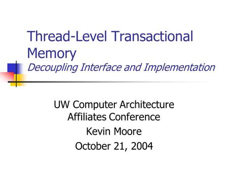Thread-Level Transactional Memory Decoupling Interface and Implementation UW Computer Architecture Affiliates Conference Kevin Moore October 21, 2004.