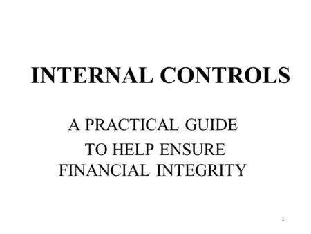 1 INTERNAL CONTROLS A PRACTICAL GUIDE TO HELP ENSURE FINANCIAL INTEGRITY.