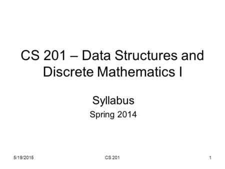 5/19/2015CS 2011 CS 201 – Data Structures and Discrete Mathematics I Syllabus Spring 2014.