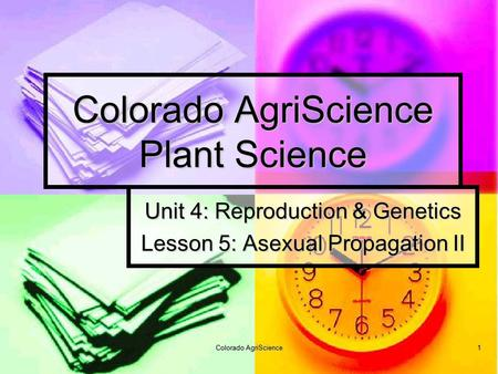 Colorado AgriScience 1 Colorado AgriScience Plant Science Unit 4: Reproduction & Genetics Lesson 5: Asexual Propagation II.
