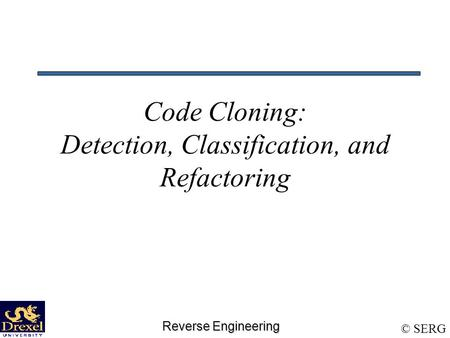 Reverse Engineering © SERG Code Cloning: Detection, Classification, and Refactoring.